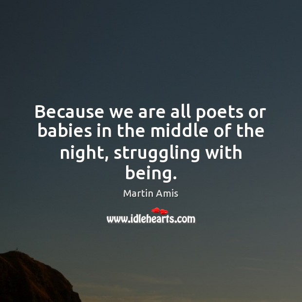 Image, Because we are all poets or babies in the middle of the night, struggling with being.