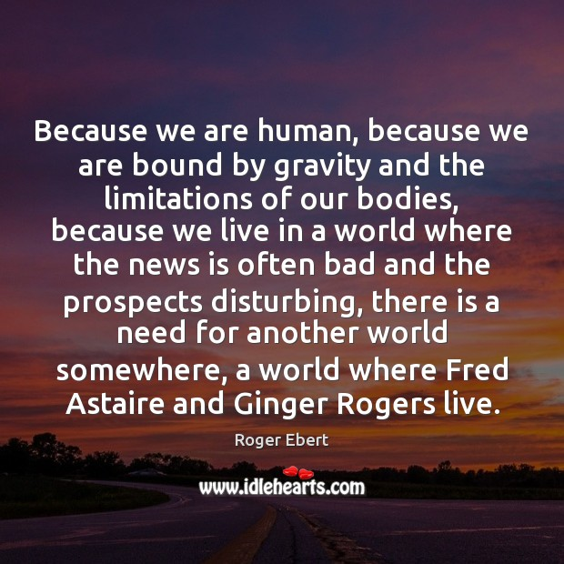 Because we are human, because we are bound by gravity and the Roger Ebert Picture Quote