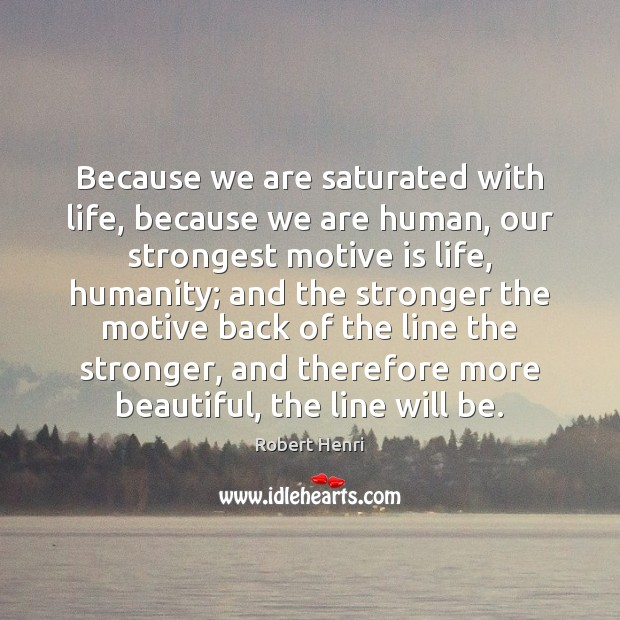Because we are saturated with life, because we are human, our strongest Image