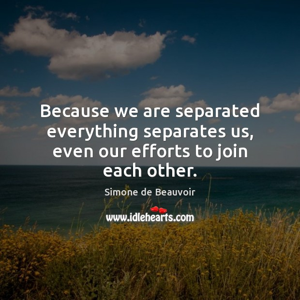 Because we are separated everything separates us, even our efforts to join each other. Simone de Beauvoir Picture Quote