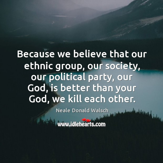 Image, Because we believe that our ethnic group, our society, our political party, our God, is better than your God, we kill each other.