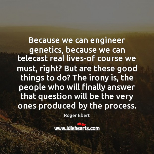Because we can engineer genetics, because we can telecast real lives-of course Image