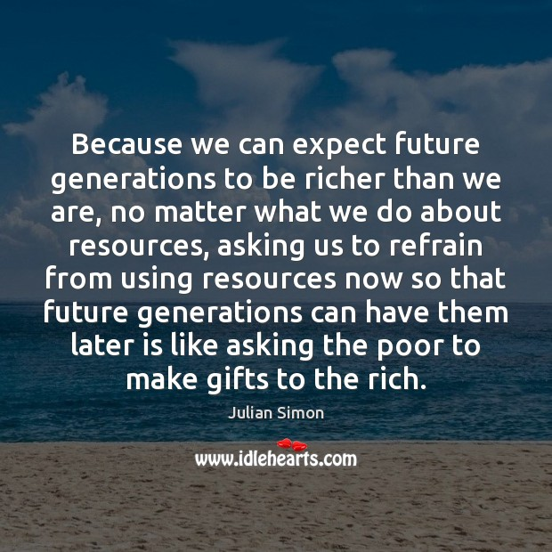Because we can expect future generations to be richer than we are, Julian Simon Picture Quote