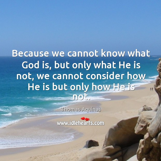 Image, Because we cannot know what God is, but only what he is not, we cannot consider how he is but only how he is not.