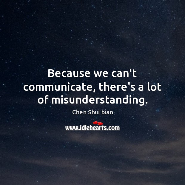 Because we can't communicate, there's a lot of misunderstanding. Communication Quotes Image