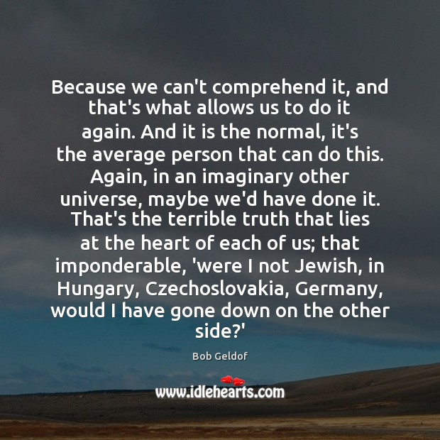 Because we can't comprehend it, and that's what allows us to do Bob Geldof Picture Quote