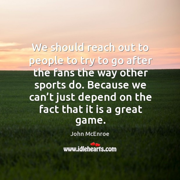 Because we can't just depend on the fact that it is a great game. John McEnroe Picture Quote