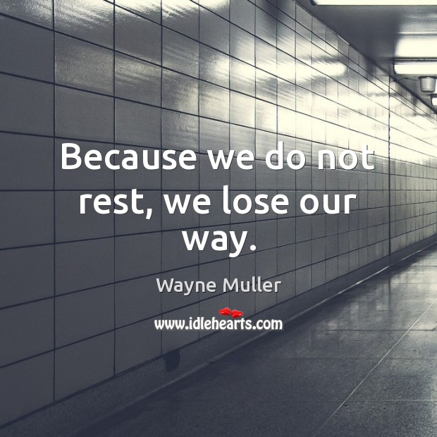 Because we do not rest, we lose our way. Image
