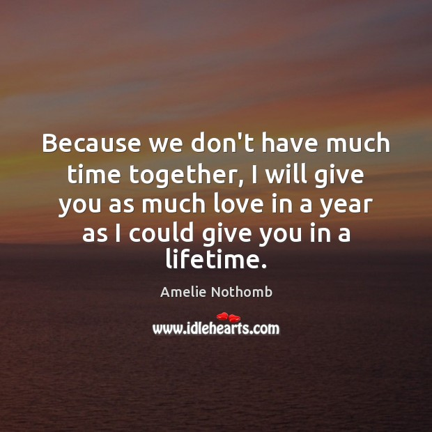 Because we don't have much time together, I will give you as Time Together Quotes Image
