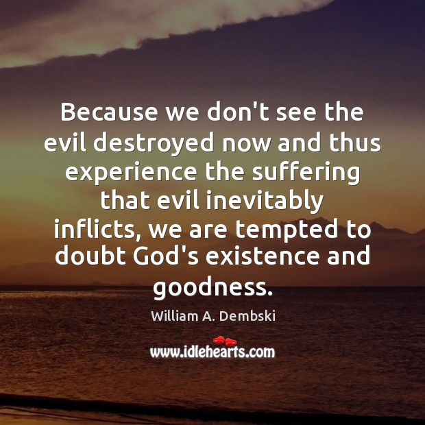 Because we don't see the evil destroyed now and thus experience the William A. Dembski Picture Quote