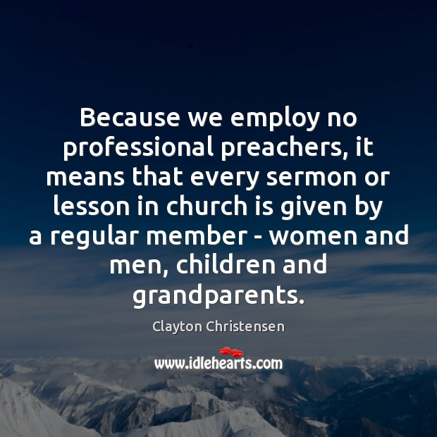 Image, Because we employ no professional preachers, it means that every sermon or