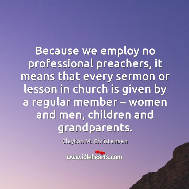 Because we employ no professional preachers, it means that every sermon or lesson in church Image