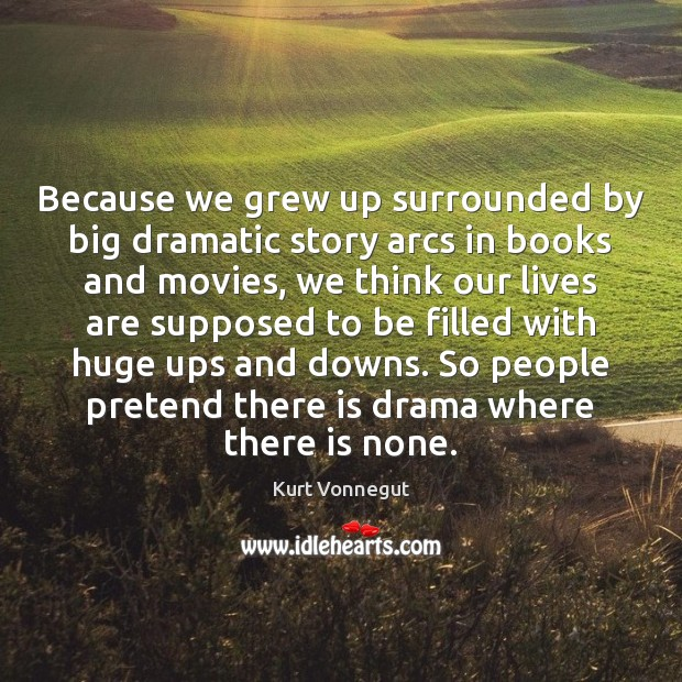 Because we grew up surrounded by big dramatic story arcs in books Image
