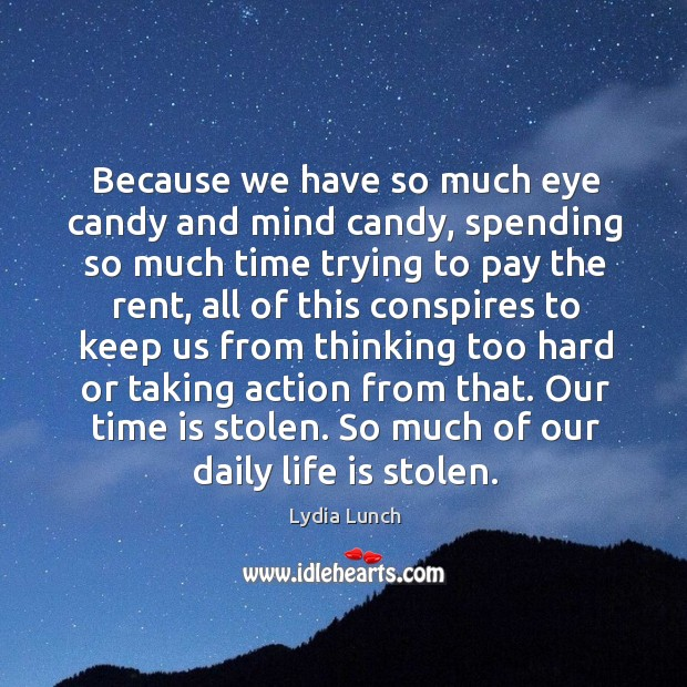 Because we have so much eye candy and mind candy, spending so much time trying to pay the rent Image