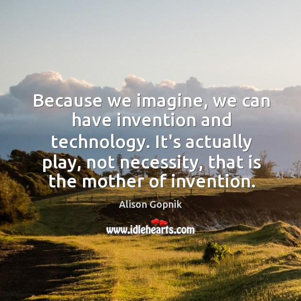 Image, Because we imagine, we can have invention and technology. It's actually play,