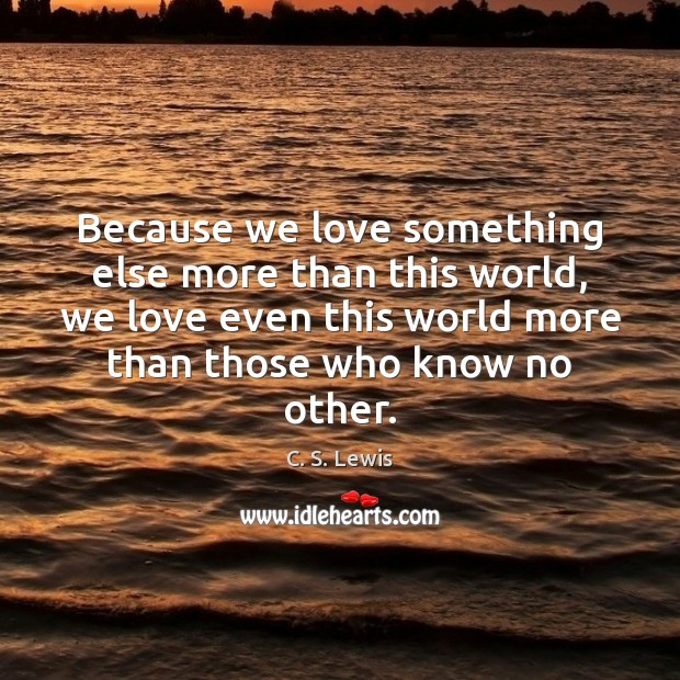 Image, Because we love something else more than this world, we love even