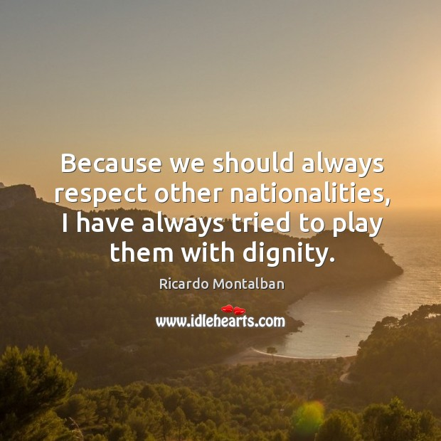 Because we should always respect other nationalities, I have always tried to play them with dignity. Ricardo Montalban Picture Quote