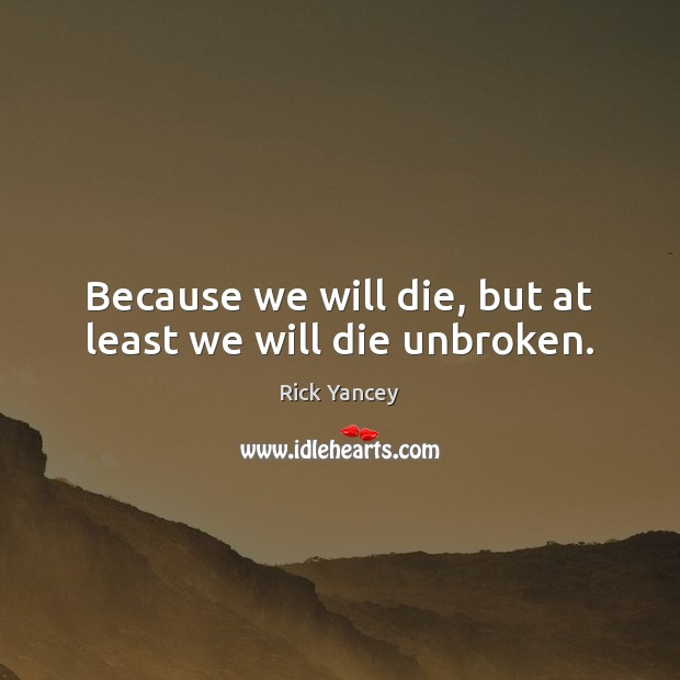 Because we will die, but at least we will die unbroken. Rick Yancey Picture Quote