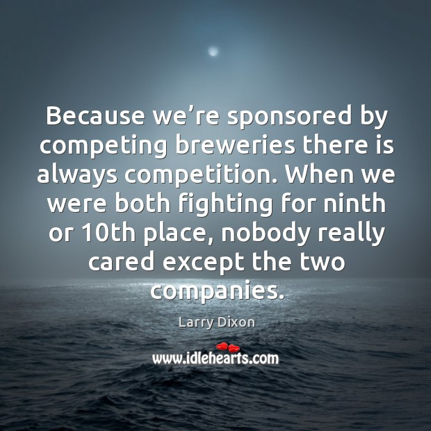 Image, Because we're sponsored by competing breweries there is always competition.