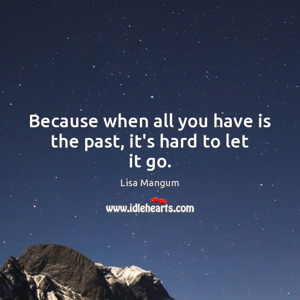 Because when all you have is the past, it's hard to let it go. Image