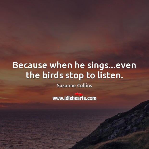 Image, Because when he sings…even the birds stop to listen.