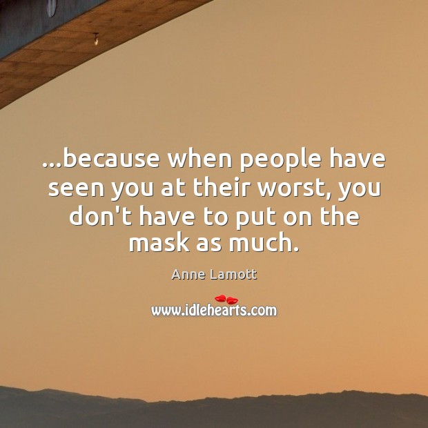 …because when people have seen you at their worst, you don't have Anne Lamott Picture Quote