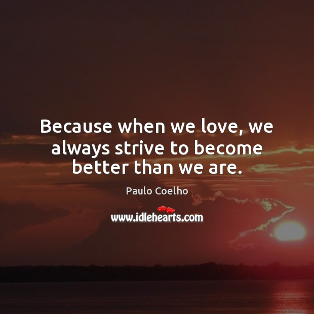 Image, Because when we love, we always strive to become better than we are.