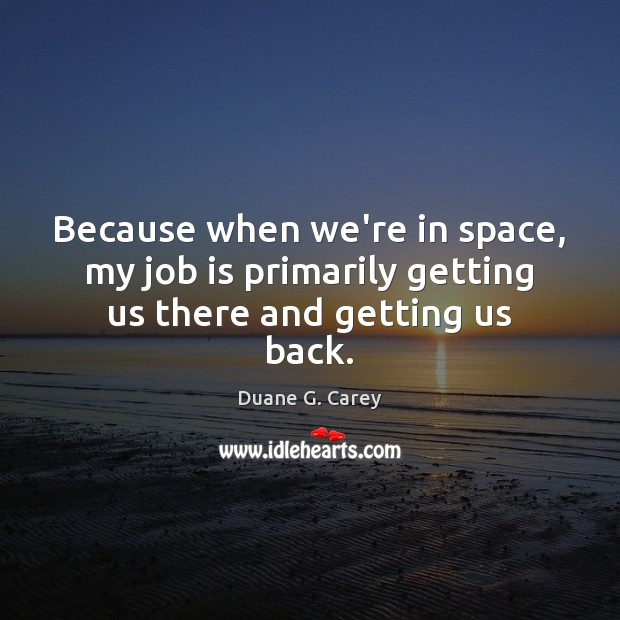 Because when we're in space, my job is primarily getting us there and getting us back. Image