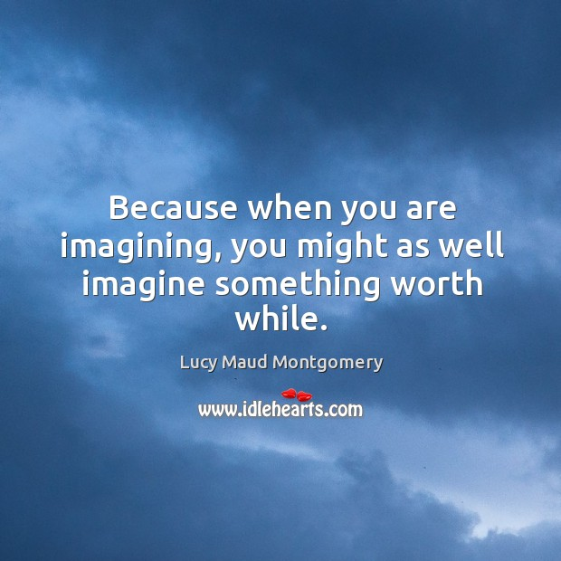 Because when you are imagining, you might as well imagine something worth while. Image
