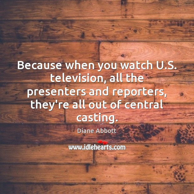 Because when you watch U.S. television, all the presenters and reporters, Diane Abbott Picture Quote