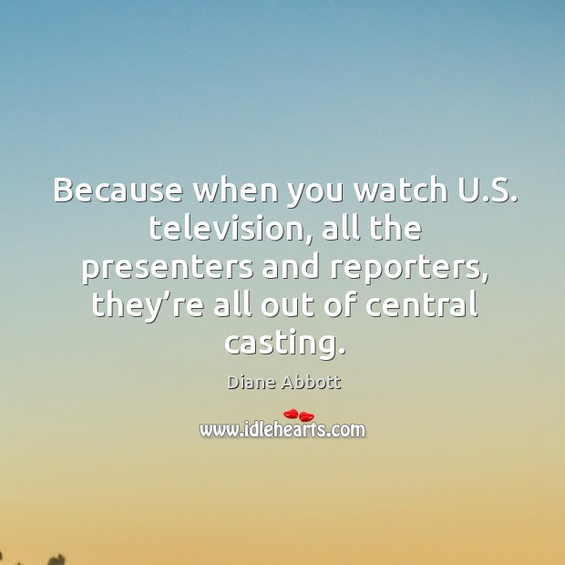 Because when you watch u.s. Television, all the presenters and reporters, they're all out of central casting. Diane Abbott Picture Quote
