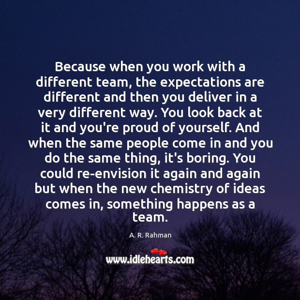 Because when you work with a different team, the expectations are different Image
