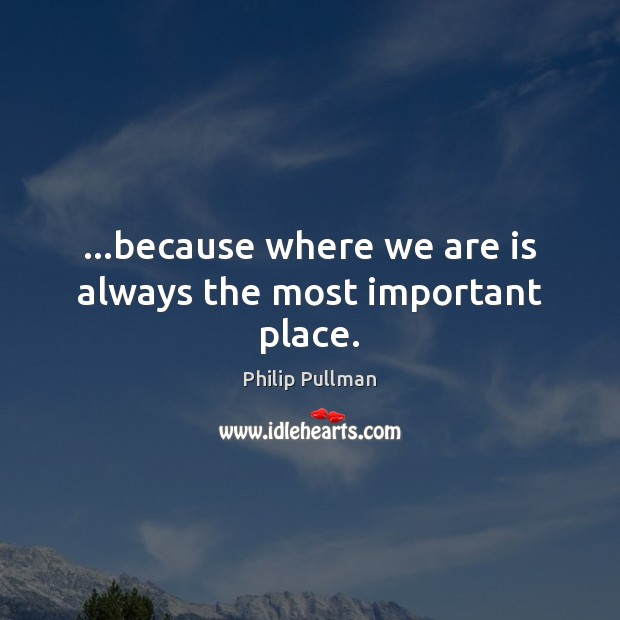 Image, …because where we are is always the most important place.