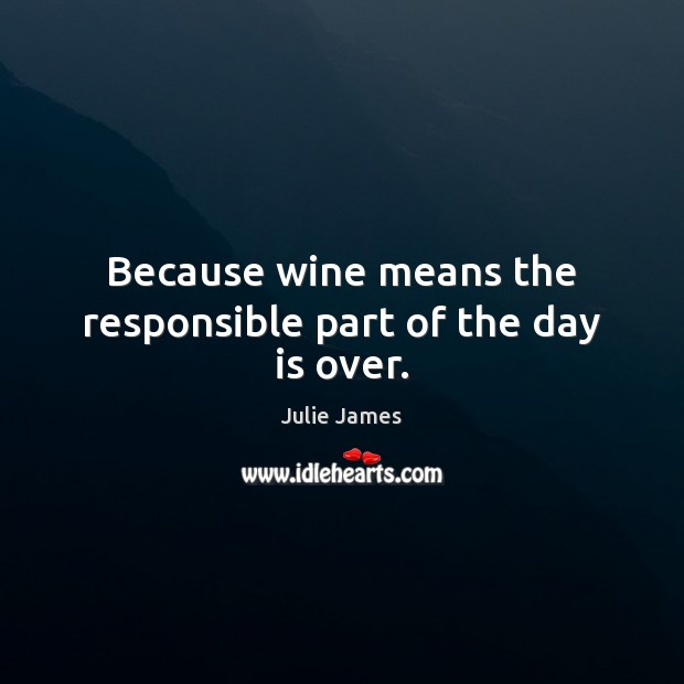 Because wine means the responsible part of the day is over. Image