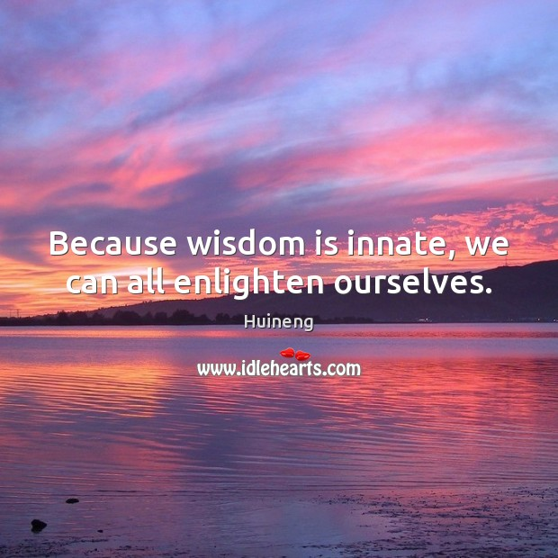 Because wisdom is innate, we can all enlighten ourselves. Image