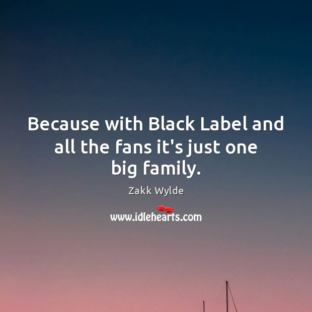 Image, Because with Black Label and all the fans it's just one big family.