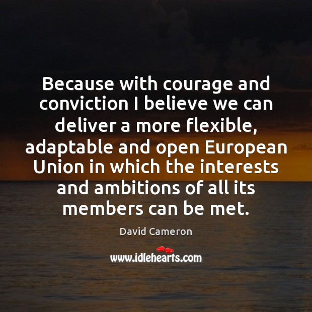 Because with courage and conviction I believe we can deliver a more David Cameron Picture Quote