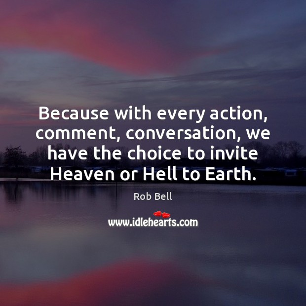 Because with every action, comment, conversation, we have the choice to invite Rob Bell Picture Quote