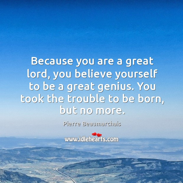 Because you are a great lord, you believe yourself to be a great genius. You took the trouble to be born, but no more. Image