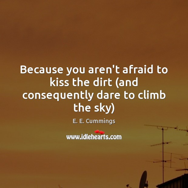 Because you aren't afraid to kiss the dirt (and consequently dare to climb the sky) Image