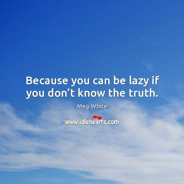 Because you can be lazy if you don't know the truth. Image