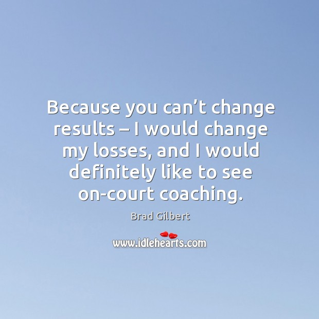 Image, Because you can't change results – I would change my losses, and I would definitely like to see on-court coaching.