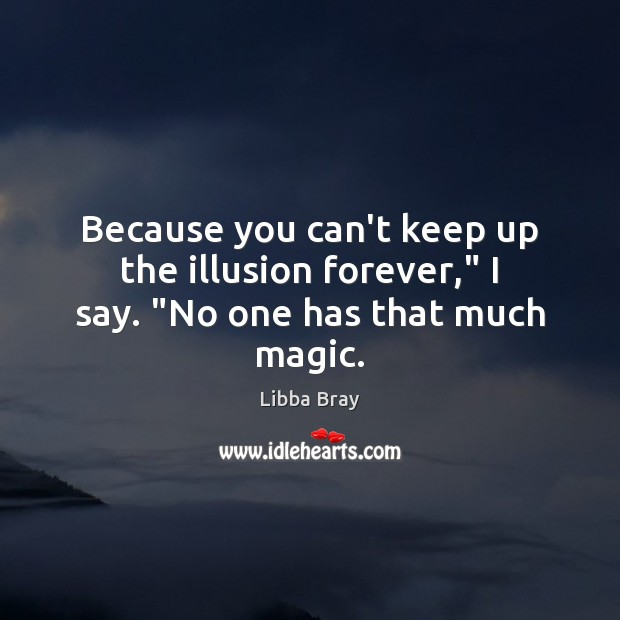 """Because you can't keep up the illusion forever,"""" I say. """"No one has that much magic. Libba Bray Picture Quote"""