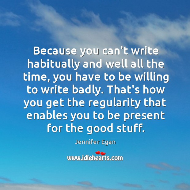 Because you can't write habitually and well all the time, you have Image