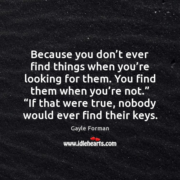 Because you don't ever find things when you're looking for Gayle Forman Picture Quote