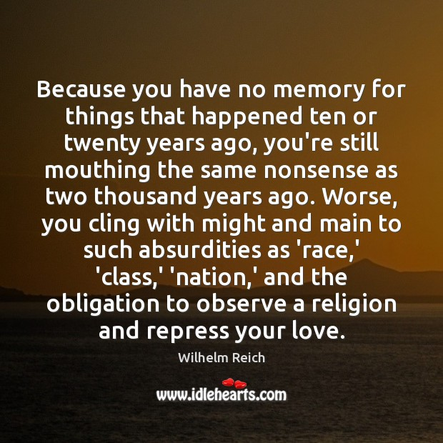 Because you have no memory for things that happened ten or twenty Image