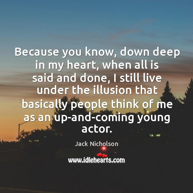 Because you know, down deep in my heart, when all is said and done Image