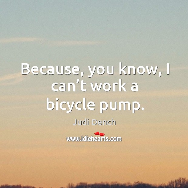 Because, you know, I can't work a bicycle pump. Judi Dench Picture Quote