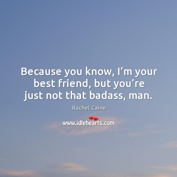 Because you know, I\'m your best friend, but you\'re just not ...