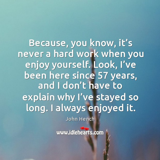 Because, you know, it's never a hard work when you enjoy yourself. John Hench Picture Quote
